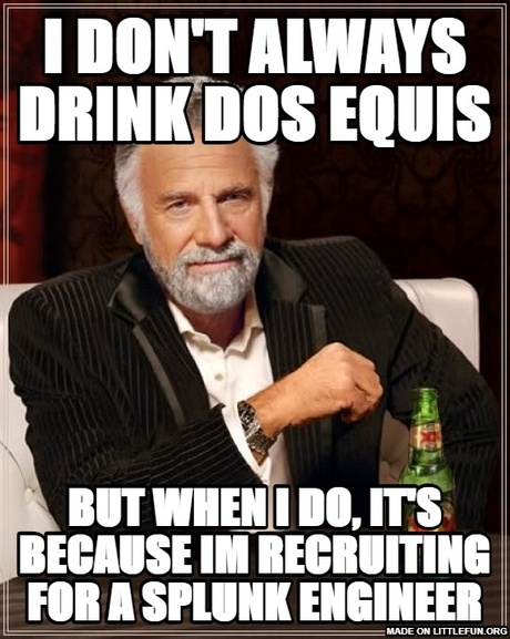 The Most Interesting Man In The World: I don't always drink dos equis, but when i do, it's because im recruiting for a splunk engineer