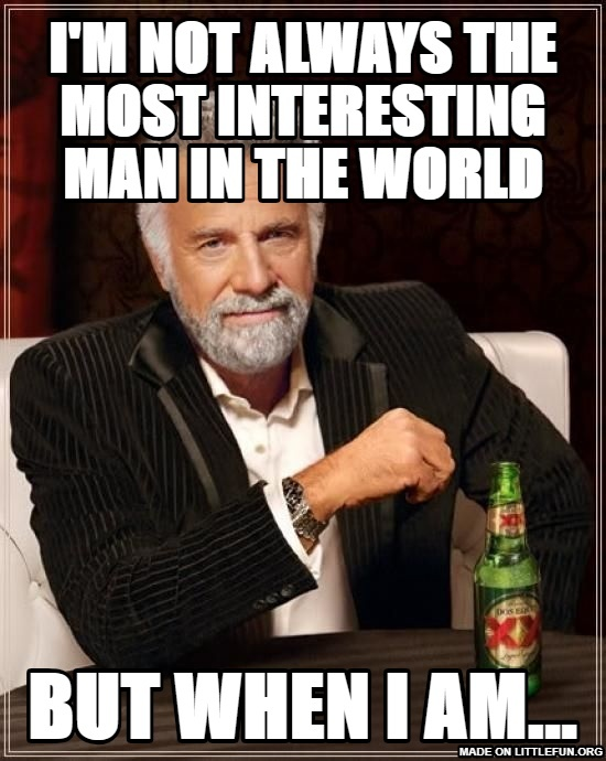 The Most Interesting Man In The World: I'm not always the most interesting man in the world, but when I am...