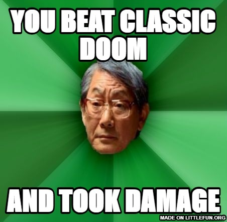 High Expectations Asian Father: You beat classic doom, and took damage