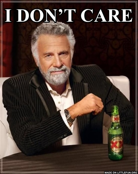The Most Interesting Man In The World:  I don't care