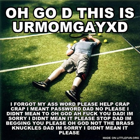 Tennis Defeat: oh go d this is urmomgayxd, i forgot my ass word please help c**p c**p i meant password dad no please i didnt mean to oh god AH f**k you dad! IM SORRY I DIDNT MEAN IT PLEASE STOP DAD IM BEGGING YOU PLEASE OH GOD NOT THE BRASS KNUCKLES DAD IM SORRY I DIDNT MEAN IT PLEASE