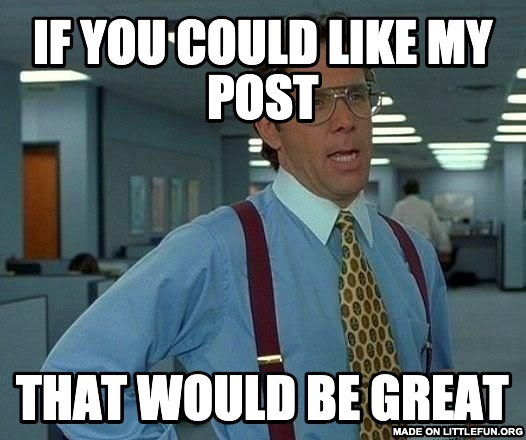 That Would Be Great: If you could like my post, That would be great