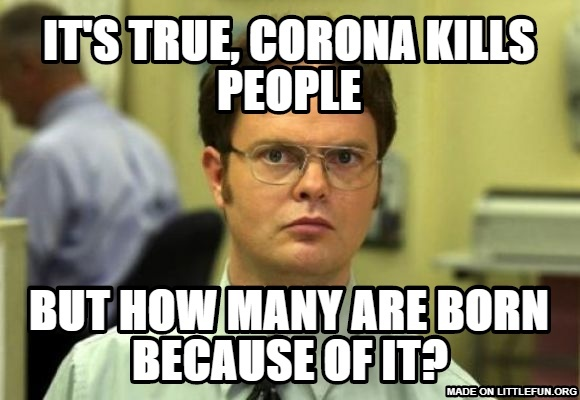 Dwight Schrute: It's true, COrona kills people, But how many are born because of it?